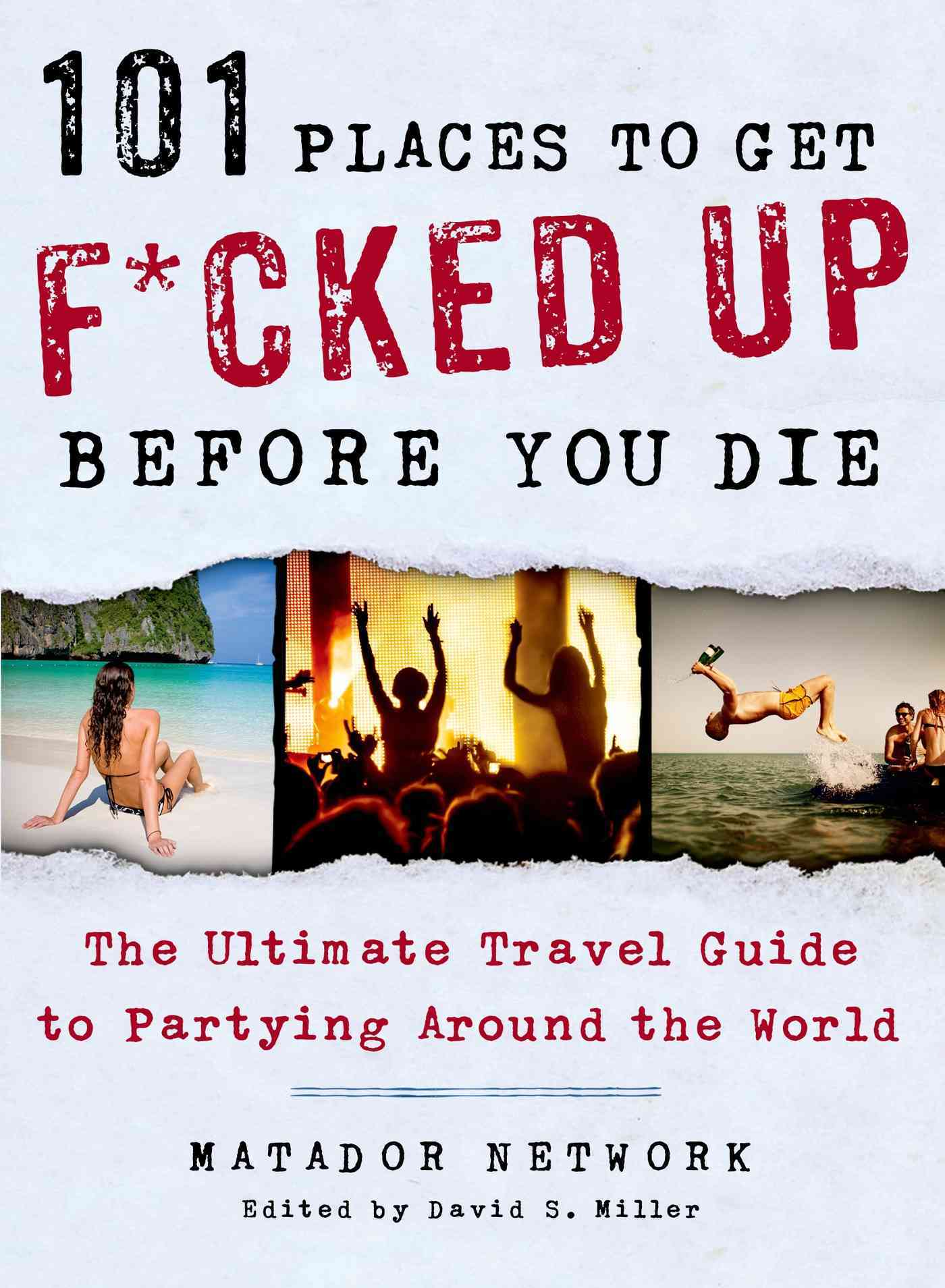 101 Places to Get F*cked Up Before You Die By Matador Network/ Miller, David S. (EDT)